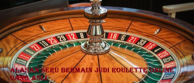 Alasan Seru Bermain Judi Roulette Online Uang Asli