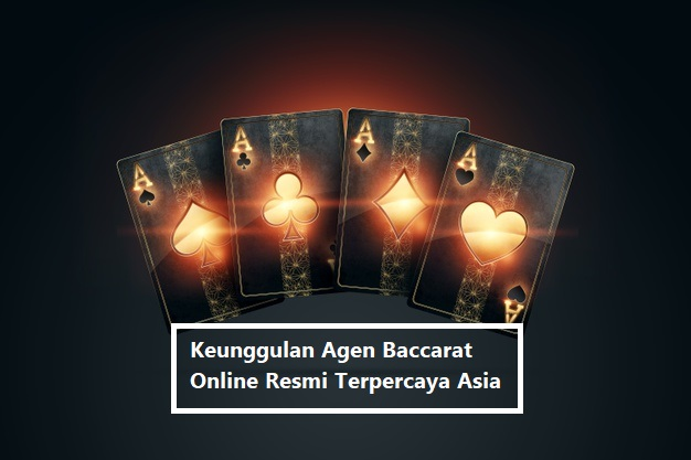 Keunggulan Agen Baccarat Online Resmi Terpercaya Asia